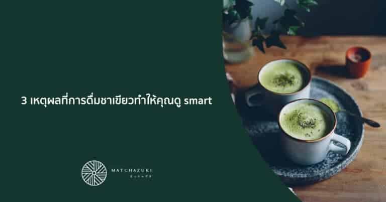 3 เหตุผลที่การดื่มชาเขียวทำให้คุณดู smart